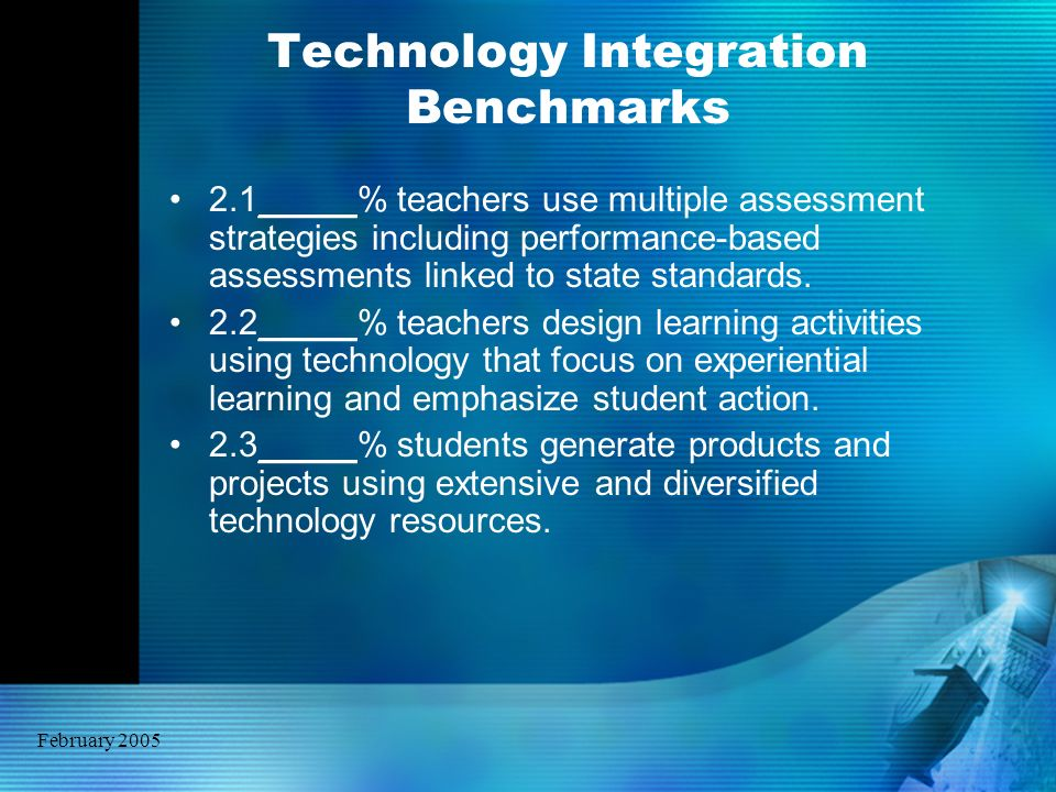 February 2005 Technology Integration Benchmarks 2.1_____% teachers use multiple assessment strategies including performance-based assessments linked t