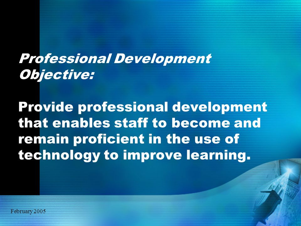 February 2005 Professional Development Objective: Provide professional development that enables staff to become and remain proficient in the use of te