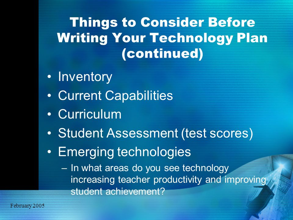 February 2005 Things to Consider Before Writing Your Technology Plan (continued) Inventory Current Capabilities Curriculum Student Assessment (test sc