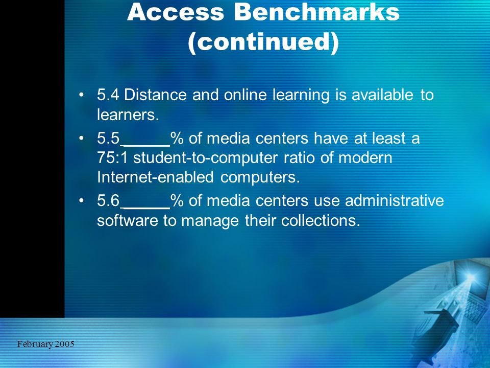 February 2005 Access Benchmarks (continued) 5.4 Distance and online learning is available to learners. 5.5 _____% of media centers have at least a 75: