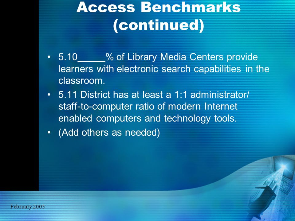 February 2005 Access Benchmarks (continued) 5.10_____% of Library Media Centers provide learners with electronic search capabilities in the classroom.