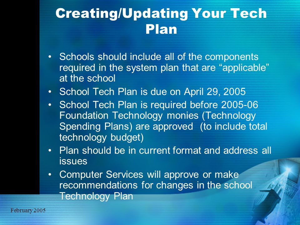 February 2005 Creating/Updating Your Tech Plan Schools should include all of the components required in the system plan that are applicable at the sch