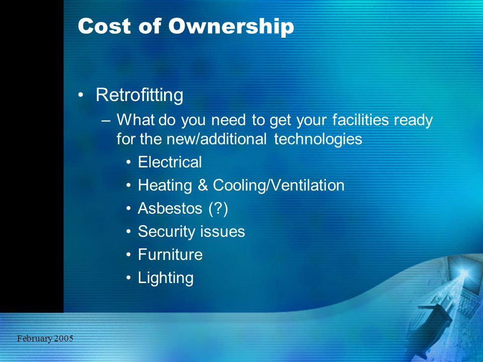 February 2005 Cost of Ownership Retrofitting –What do you need to get your facilities ready for the new/additional technologies Electrical Heating & C
