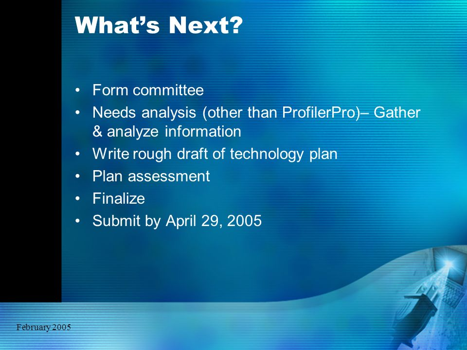 February 2005 Whats Next? Form committee Needs analysis (other than ProfilerPro)– Gather & analyze information Write rough draft of technology plan Pl