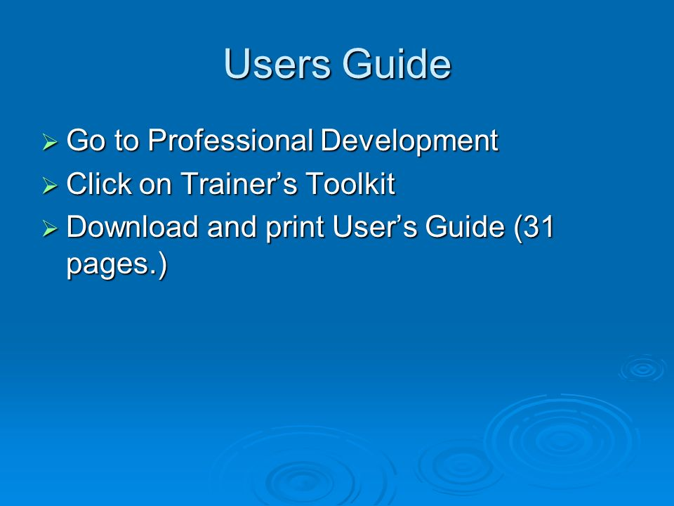 Users Guide Go to Professional Development Go to Professional Development Click on Trainers Toolkit Click on Trainers Toolkit Download and print Users Guide (31 pages.) Download and print Users Guide (31 pages.)