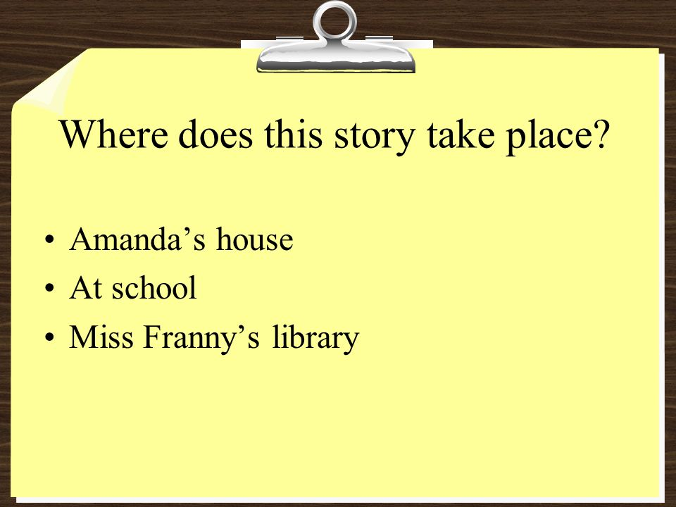 Where does this story take place? Amandas house At school Miss Frannys library