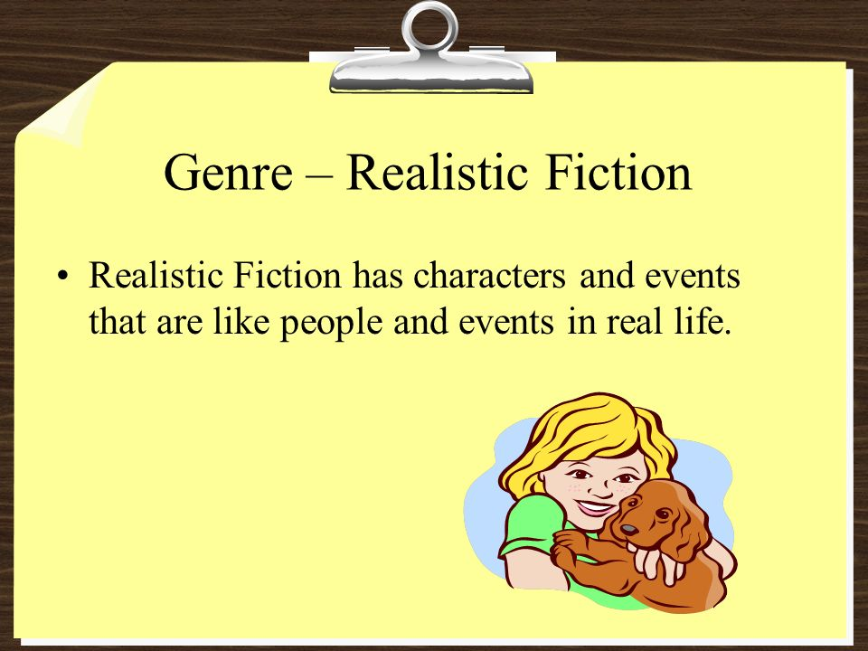 Genre – Realistic Fiction Realistic Fiction has characters and events that are like people and events in real life.