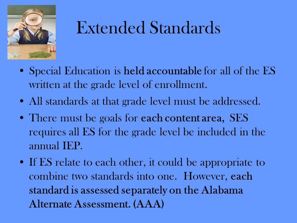 Extended Standards Special Education is held accountable for all of the ES written at the grade level of enrollment. All standards at that grade level