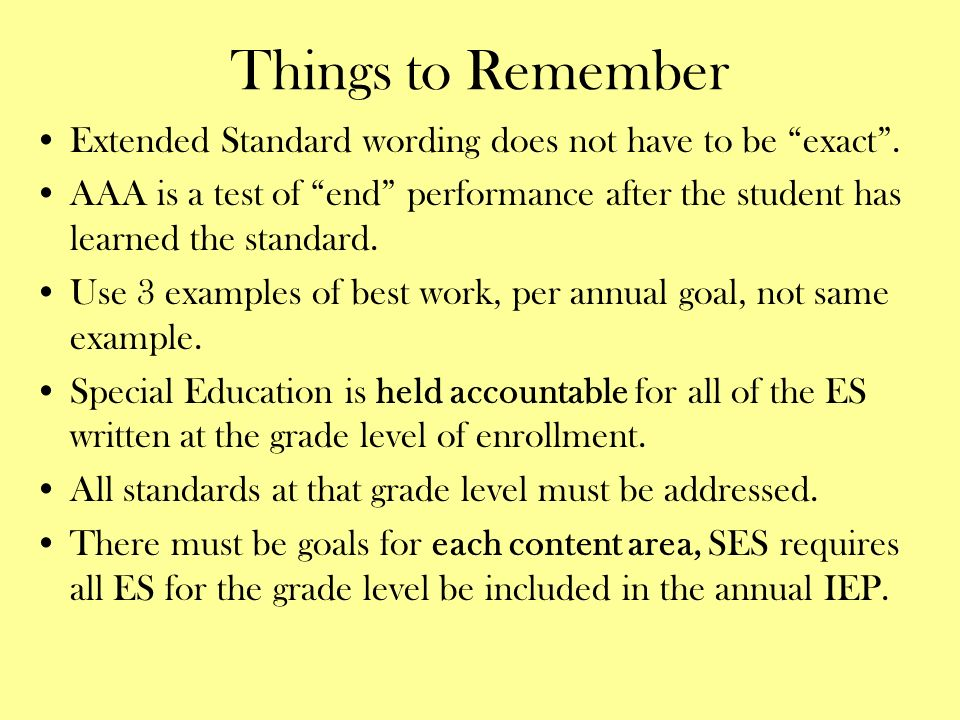 Things to Remember Extended Standard wording does not have to be exact. AAA is a test of end performance after the student has learned the standard. U