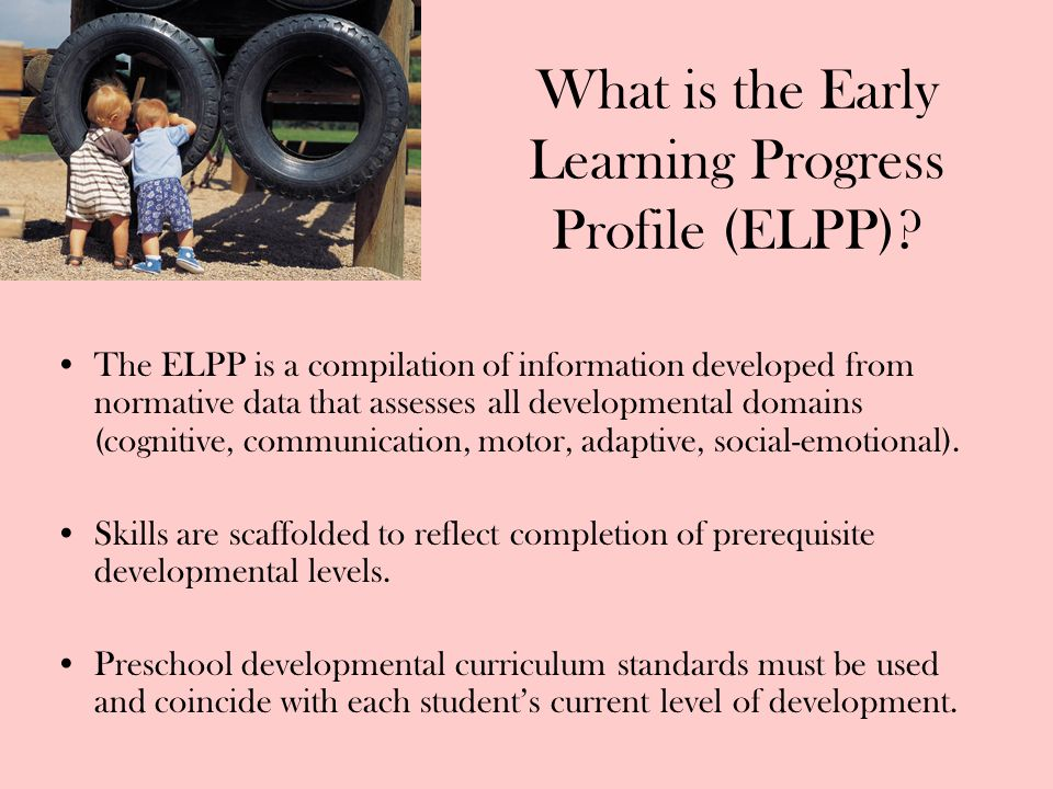 What is the Early Learning Progress Profile (ELPP)? The ELPP is a compilation of information developed from normative data that assesses all developme