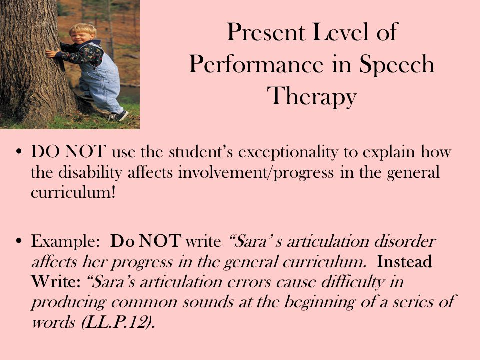 Present Level of Performance in Speech Therapy DO NOT use the students exceptionality to explain how the disability affects involvement/progress in th