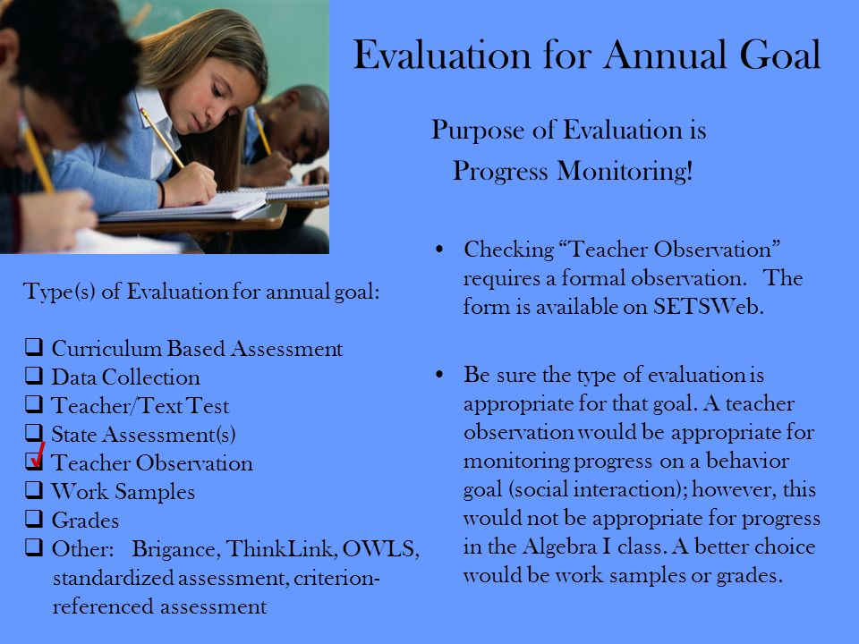 Evaluation for Annual Goal Purpose of Evaluation is Progress Monitoring! Checking Teacher Observation requires a formal observation. The form is avail
