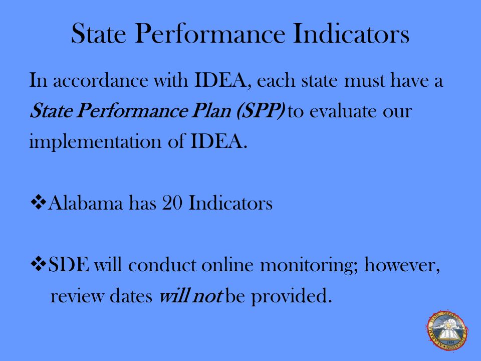 State Performance Indicators In accordance with IDEA, each state must have a State Performance Plan (SPP) to evaluate our implementation of IDEA. Alab