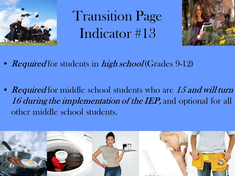 Transition Page Indicator #13 Required for students in high school (Grades 9-12) Required for middle school students who are 15 and will turn 16 durin