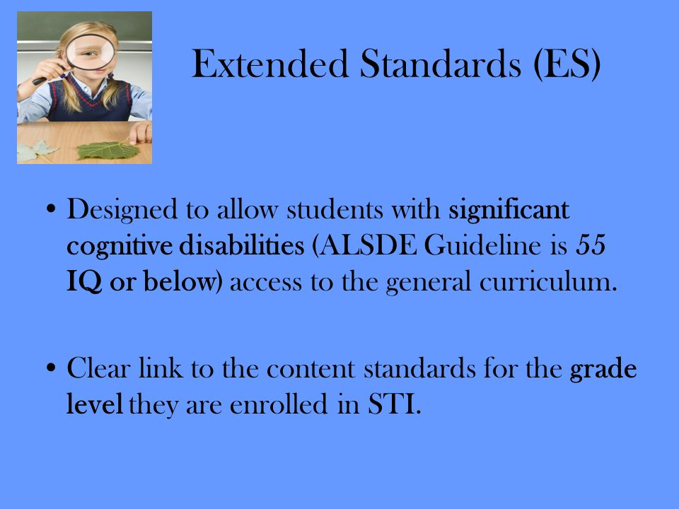 Extended Standards (ES) Designed to allow students with significant cognitive disabilities (ALSDE Guideline is 55 IQ or below) access to the general c