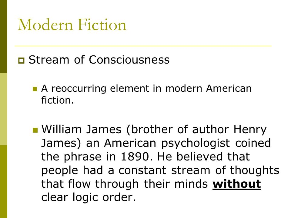 Modern Fiction Stream of Consciousness A reoccurring element in modern American fiction. William James (brother of author Henry James) an American psy