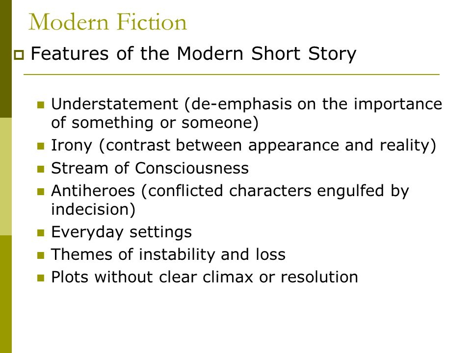 Modern Fiction Features of the Modern Short Story Understatement (de-emphasis on the importance of something or someone) Irony (contrast between appea
