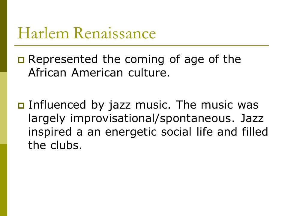 Harlem Renaissance Represented the coming of age of the African American culture. Influenced by jazz music. The music was largely improvisational/spon