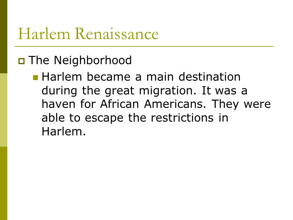 Harlem Renaissance The Neighborhood Harlem became a main destination during the great migration. It was a haven for African Americans. They were able