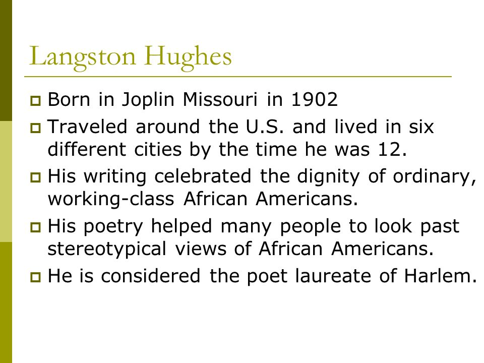 Langston Hughes Born in Joplin Missouri in 1902 Traveled around the U.S. and lived in six different cities by the time he was 12. His writing celebrat