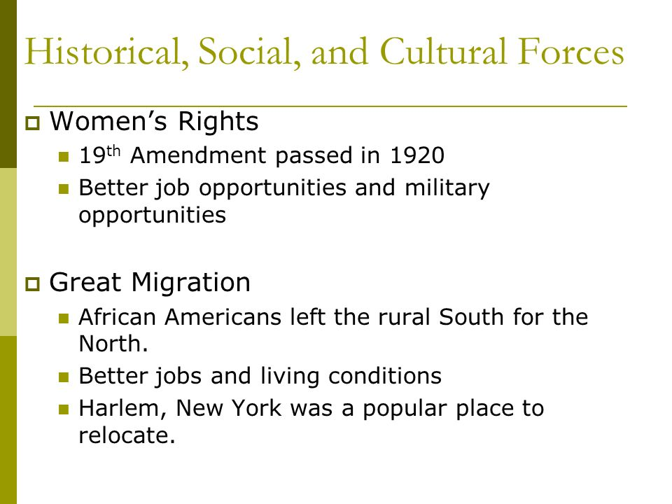 Historical, Social, and Cultural Forces Womens Rights 19 th Amendment passed in 1920 Better job opportunities and military opportunities Great Migrati