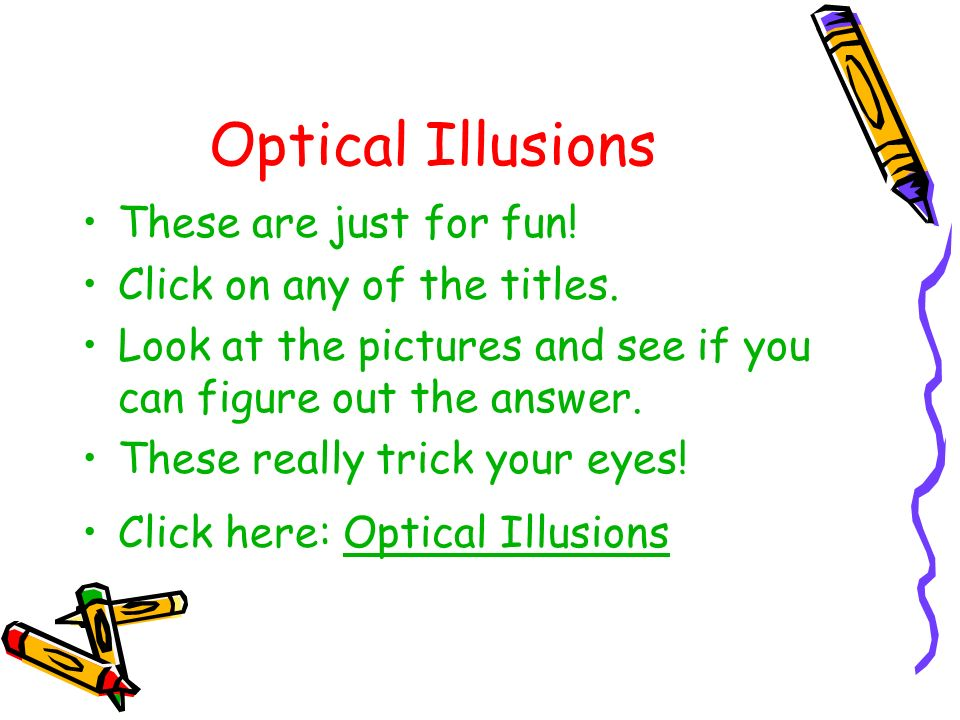 Optical Illusions These are just for fun! Click on any of the titles. Look at the pictures and see if you can figure out the answer. These really tric
