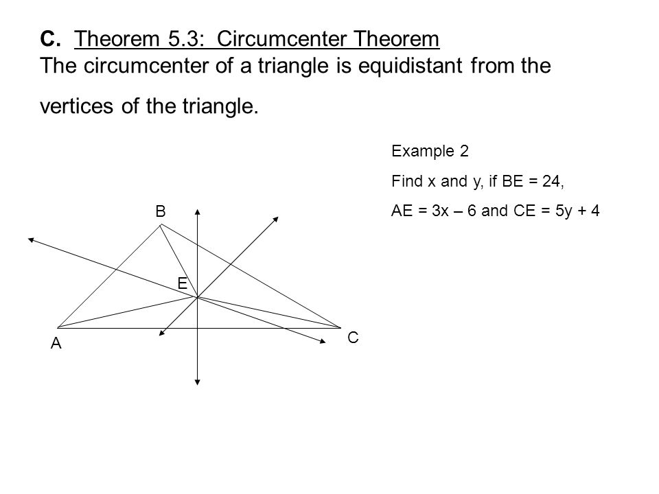 C. Theorem 5.3: Circumcenter Theorem The circumcenter of a triangle is equidistant from the vertices of the triangle. A B C E Example 2 Find x and y,