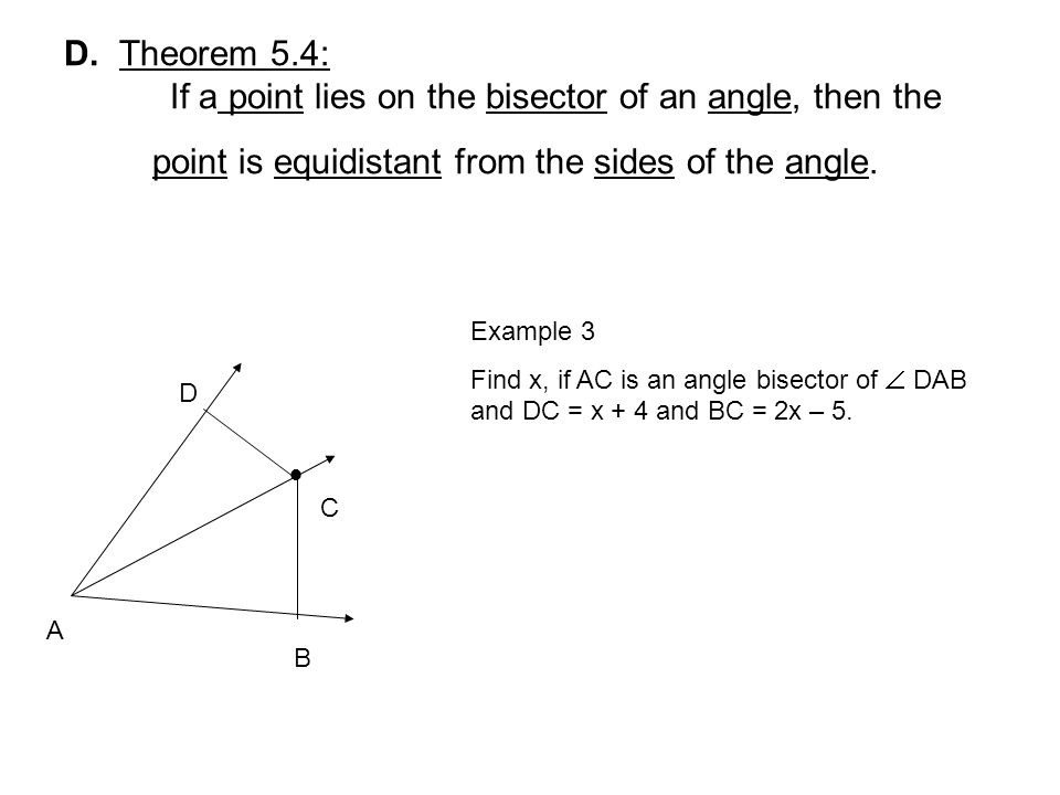 D. Theorem 5.4: If a point lies on the bisector of an angle, then the point is equidistant from the sides of the angle. A B C D Example 3 Find x, if A