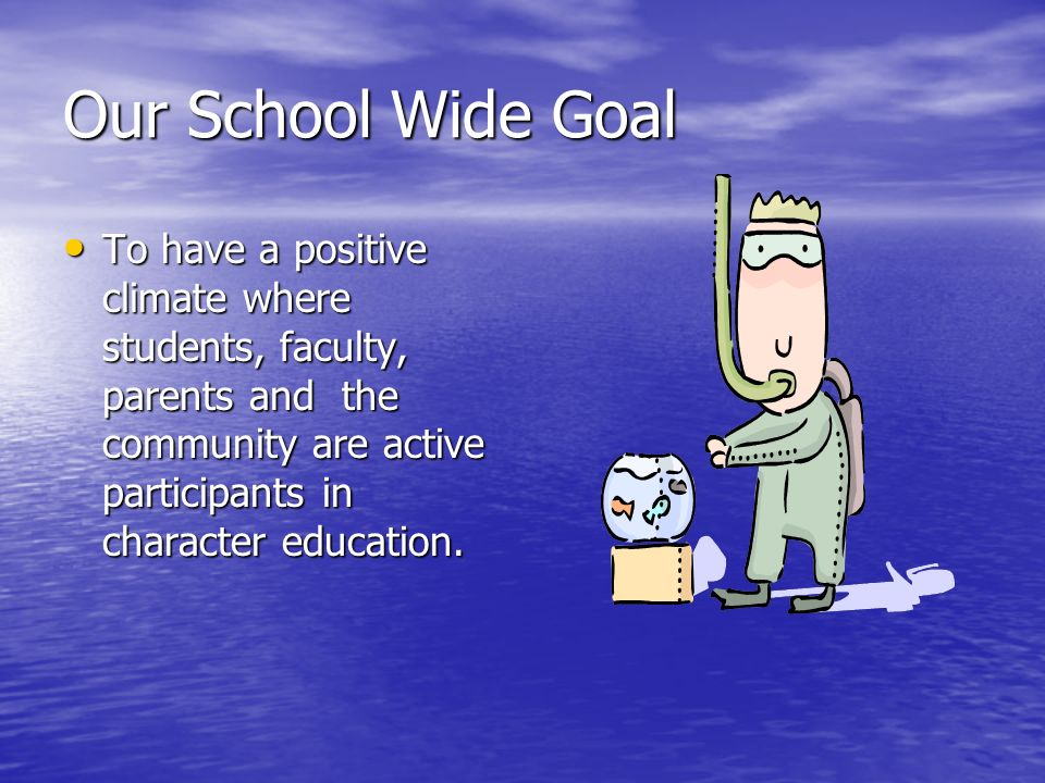 Our School Wide Goal To have a positive climate where students, faculty, parents and the community are active participants in character education.