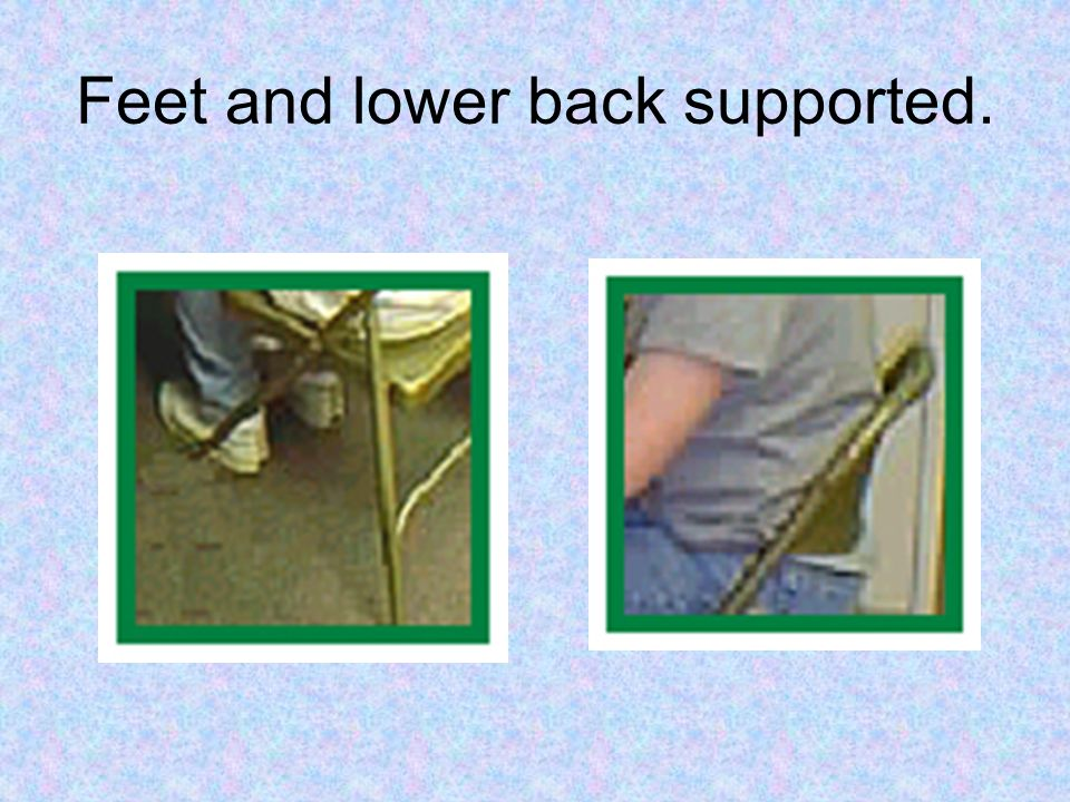 Feet and lower back supported.