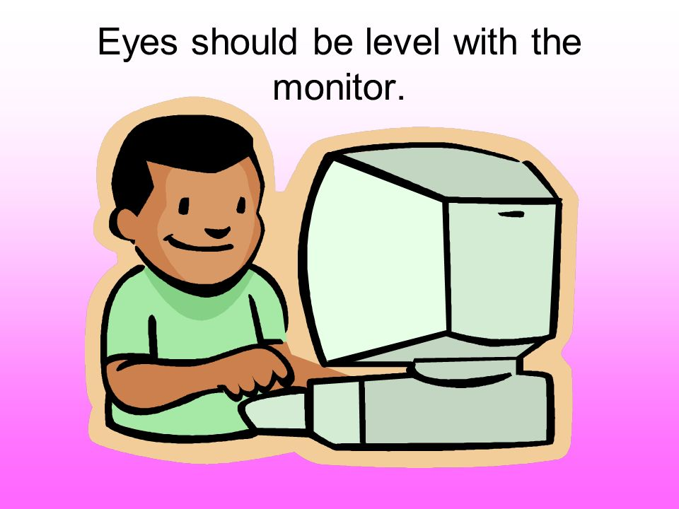 Eyes should be level with the monitor.