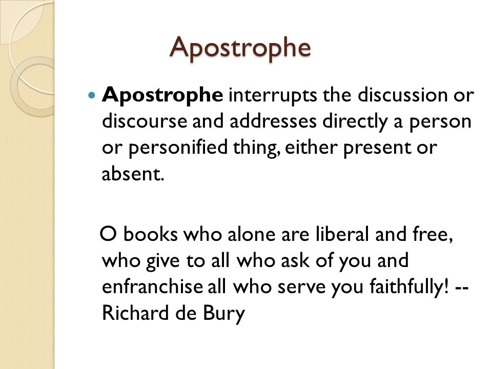 Apostrophe Apostrophe Apostrophe interrupts the discussion or discourse and addresses directly a person or personified thing, either present or absent