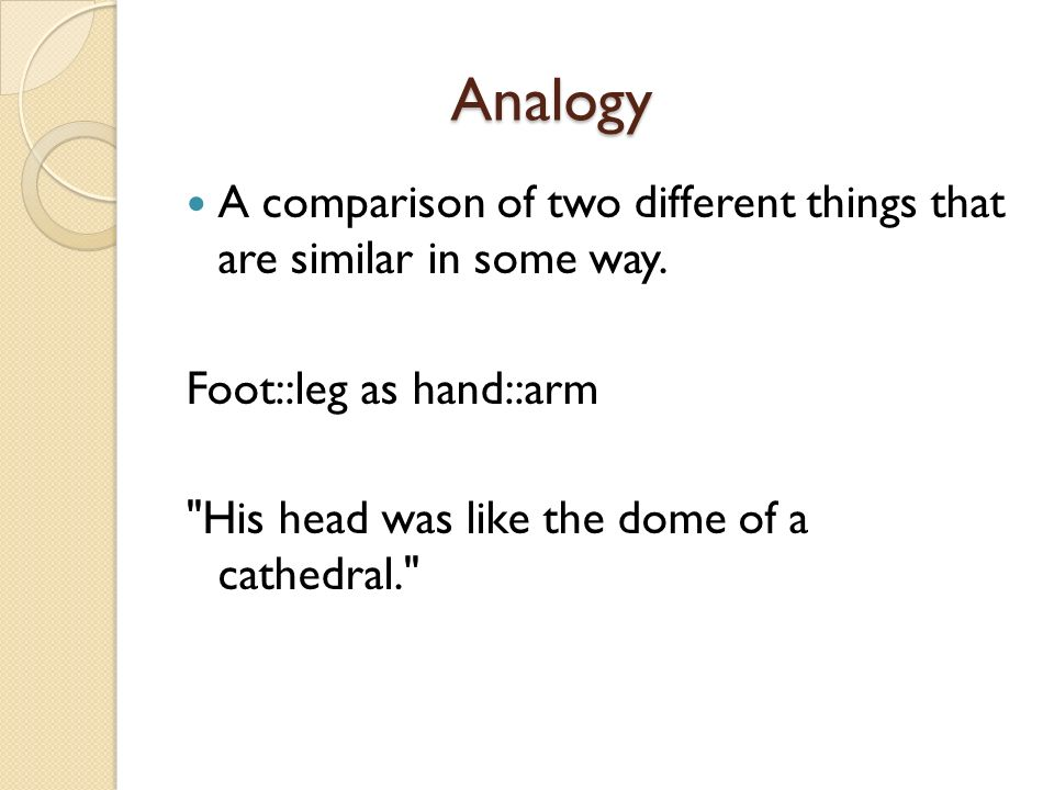 Analogy Analogy A comparison of two different things that are similar in some way. Foot::leg as hand::arm