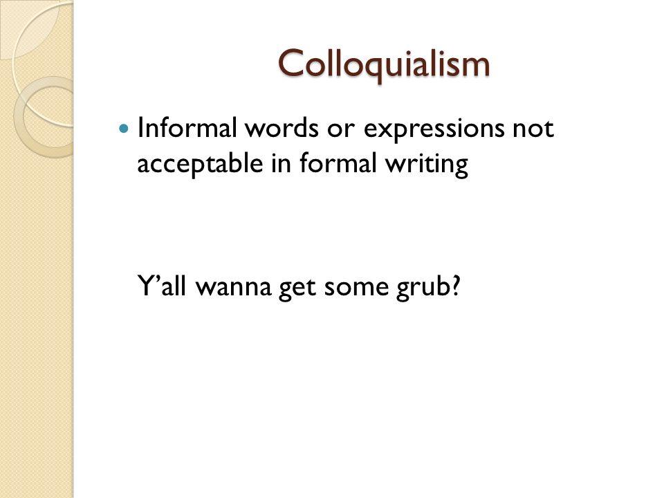 Colloquialism Colloquialism Informal words or expressions not acceptable in formal writing Yall wanna get some grub?