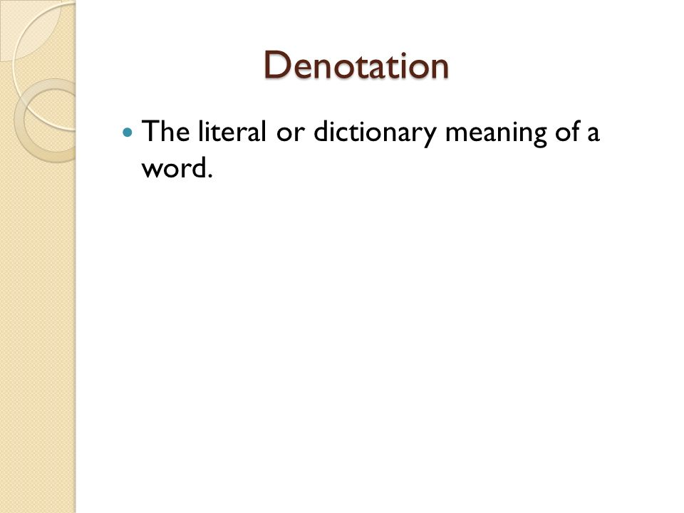 Denotation Denotation The literal or dictionary meaning of a word.