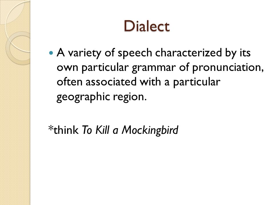 Dialect Dialect A variety of speech characterized by its own particular grammar of pronunciation, often associated with a particular geographic region