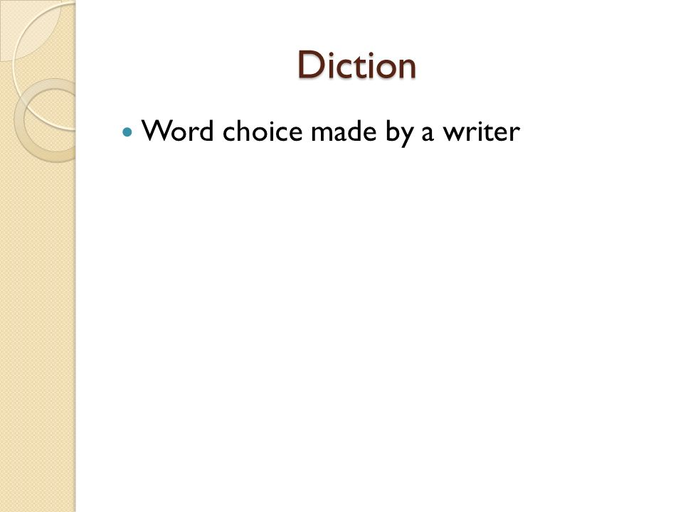 Diction Diction Word choice made by a writer