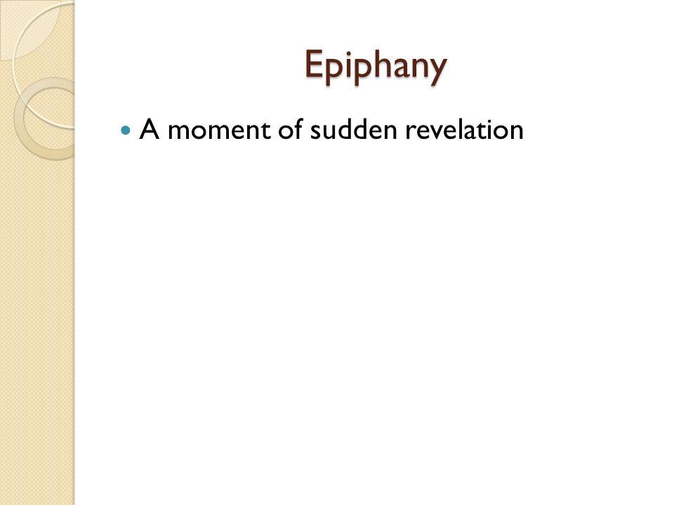 Epiphany Epiphany A moment of sudden revelation