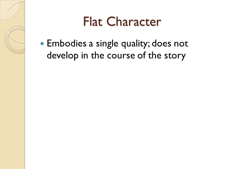 Flat Character Flat Character Embodies a single quality; does not develop in the course of the story