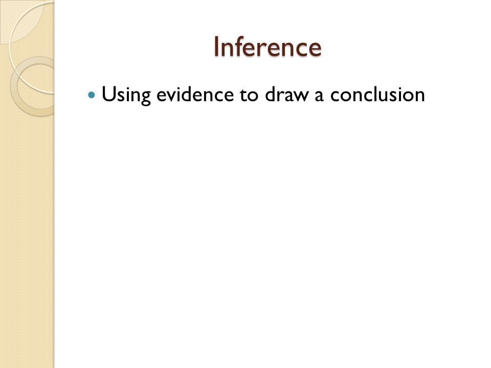 Inference Inference Using evidence to draw a conclusion