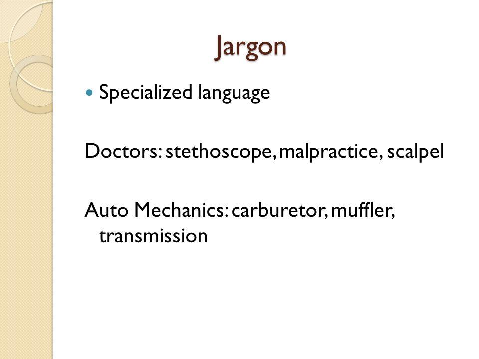 Jargon Jargon Specialized language Doctors: stethoscope, malpractice, scalpel Auto Mechanics: carburetor, muffler, transmission