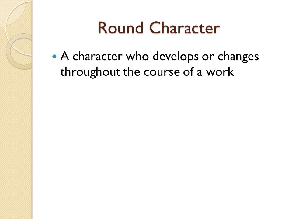 Round Character Round Character A character who develops or changes throughout the course of a work