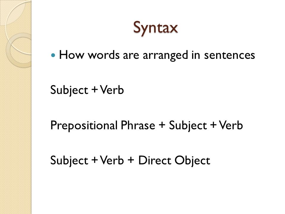 Syntax Syntax How words are arranged in sentences Subject + Verb Prepositional Phrase + Subject + Verb Subject + Verb + Direct Object