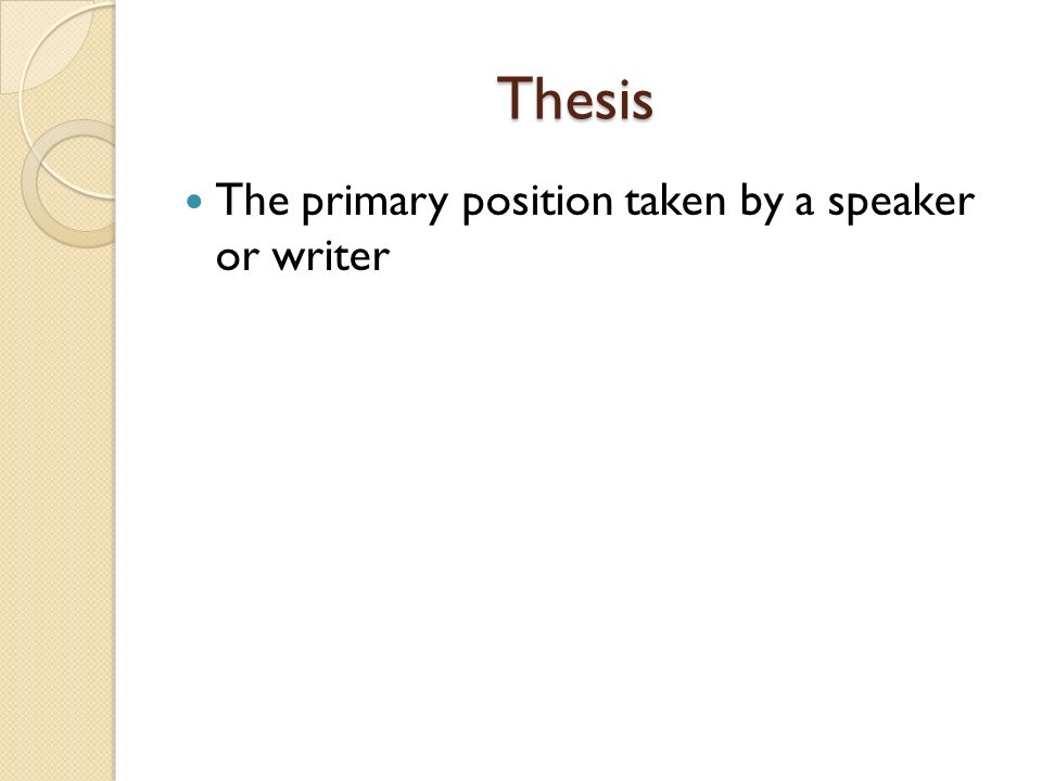 Thesis Thesis The primary position taken by a speaker or writer