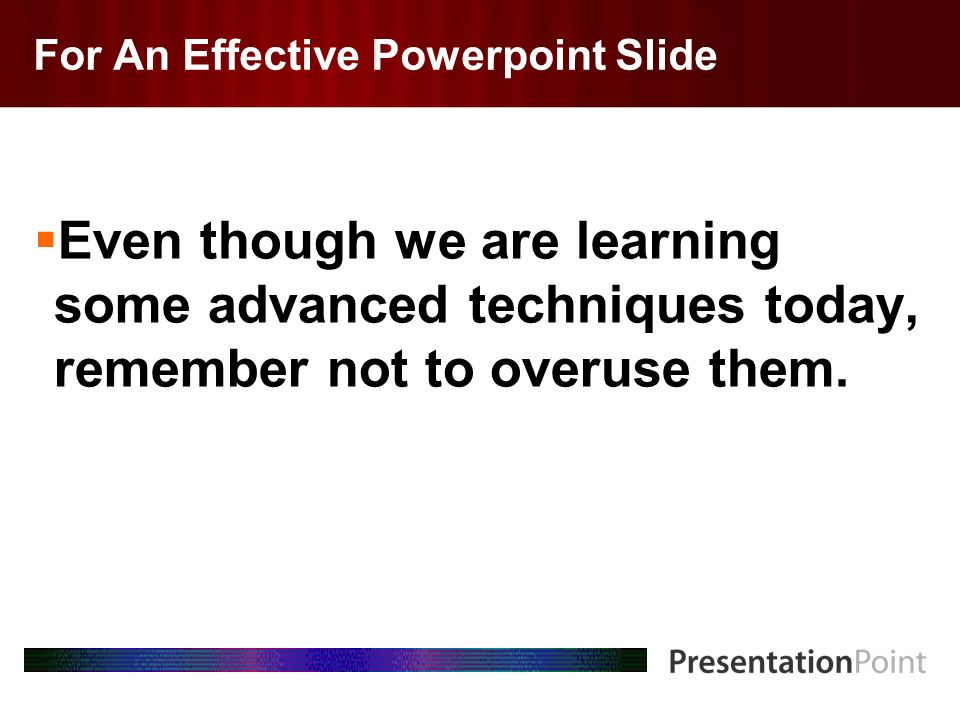 Here comes your footer Page 6 For An Effective Powerpoint Slide Even though we are learning some advanced techniques today, remember not to overuse th