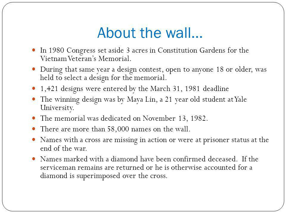 About the wall… In 1980 Congress set aside 3 acres in Constitution Gardens for the Vietnam Veterans Memorial. During that same year a design contest,