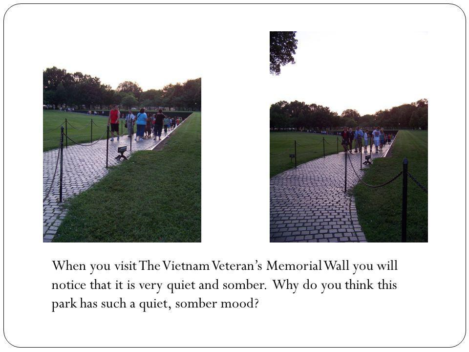 When you visit The Vietnam Veterans Memorial Wall you will notice that it is very quiet and somber. Why do you think this park has such a quiet, sombe