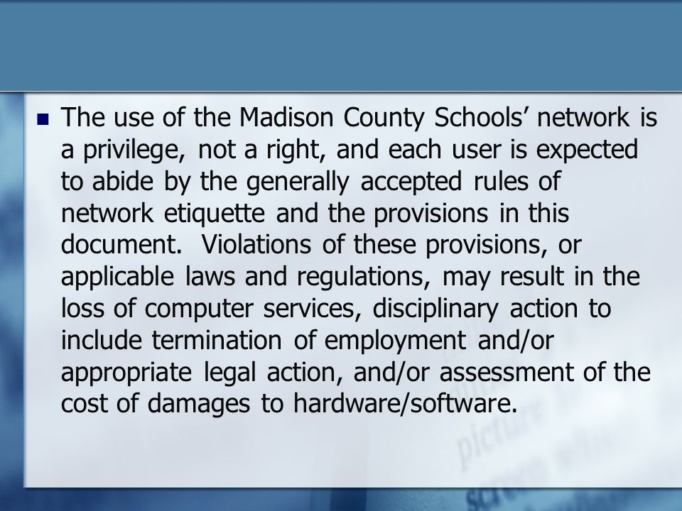 The use of the Madison County Schools network is a privilege, not a right, and each user is expected to abide by the generally accepted rules of network etiquette and the provisions in this document.