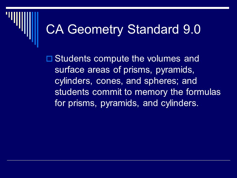 CA Geometry Standard 9.0 Students compute the volumes and surface areas of prisms, pyramids, cylinders, cones, and spheres; and students commit to mem