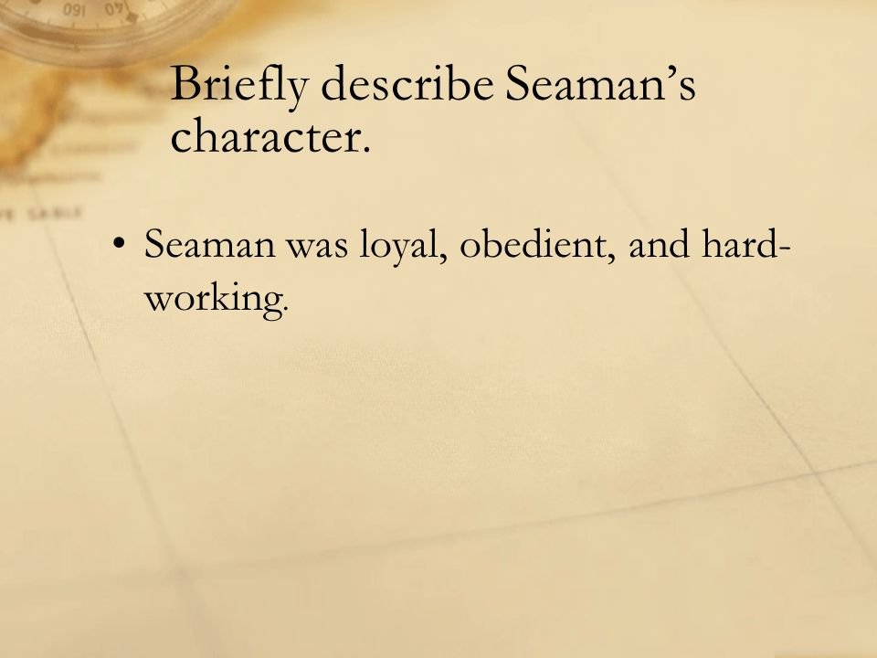 Briefly describe Seamans character. Seaman was loyal, obedient, and hard- working.